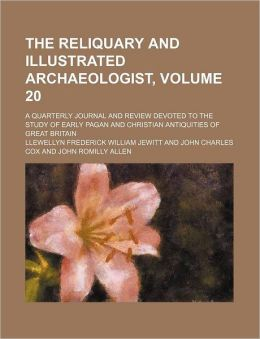 The Reliquary and Illustrated Archaeologist, Volume 20; a Quarterly Journal and Review Devoted to the Study of Early Pagan and Christian Antiquities