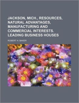 Jackson, Mich , Resources, Natural Advantages, Manufacturing and Commercial Interests Leading Business Houses