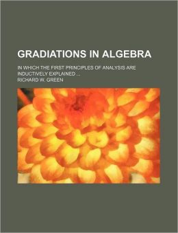 Gradiations in Algebra; in Which the First Principles of Analysis Are Inductively Explained