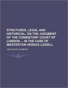 Strictures, Legal and Historical, on the Judgment of the Consistory Court of London in the Case of Westerton Versus Liddell