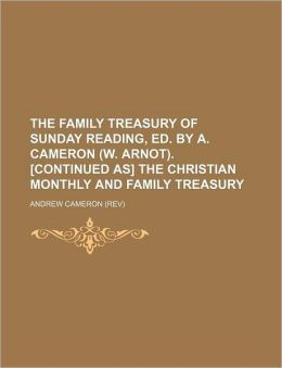 The Family Treasury of Sunday Reading, Ed by a Cameron [Continued As] the Christian Monthly and Family Treasury