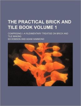 The Practical Brick and Tile Book Volume 1; Comprising I -A Rudimentary Treatise on Brick and Tile Making
