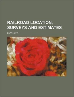 Railroad, Location, Surveys and Estimates Fred Lavis