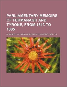 Parliamentary Memoirs of Fermanagh and Tyrone, from 1613 To 1885