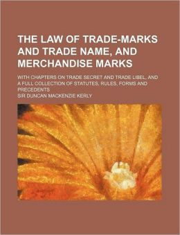 The Law of Trade-Marks and Trade Name, and Merchandise Marks; with Chapters on Trade Secret and Trade Libel, and a Full Collection of Statutes, Rules