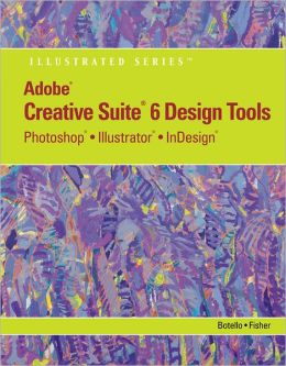 Adobe CS6 Design Tools: Photoshop, Illustrator, and InDesign Illustrated