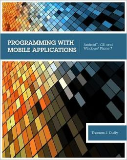 Programming with Mobile Applications: Android, iOS, and Windows Phone 7