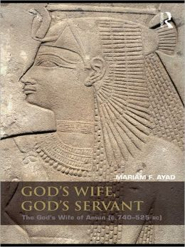 God's Wife, God's Servant: The God's Wife of Amun (ca.740-525 BC)