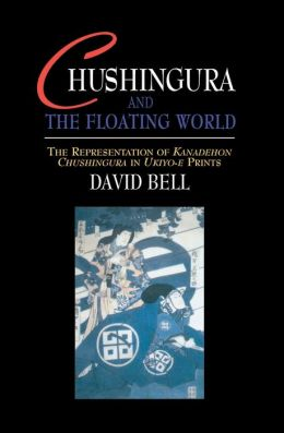Chushingura and the Floating World: The Representation of Kanadehon Chushingura in Ukiyo-e Prints