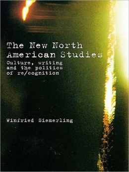 The New North American Studies: Culture, Writing and the Politics of Re/Cognition