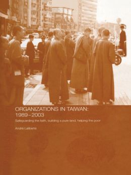The Politics of Buddhist Organizations in Taiwan, 1989-2003: Safeguard the Faith, Build a Pure Land, Help the Poor