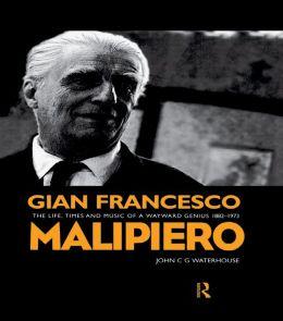 Gian Francesco Malipiero (1882-1973): The Life, Times and Music of a Wayward Genius