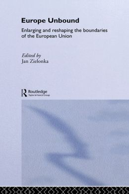 Europe Unbound: Enlarging and Reshaping the Boundaries of the European Union