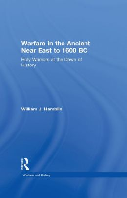 Warfare in the Ancient Near East to 1600 BC: Holy Warriors at the Dawn of History
