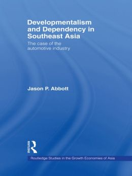 Developmentalism and Dependency in Southeast Asia: The Case of the Automotive Industry