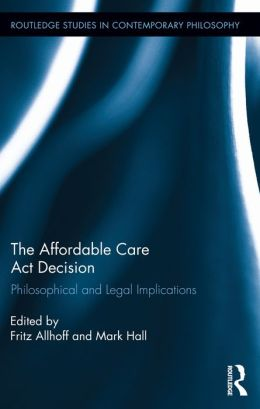The Affordable Care Act Decision: Philosophical and Legal Implications: Philosophical and Legal Implications