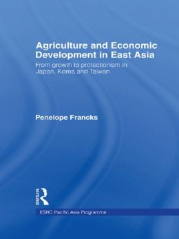 Agriculture and Economic Development in East Asia: From Growth to Protectionism in Japan, Korea and Taiwan