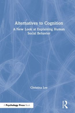 Alternatives to Cognition: A New Look at Explaining Human Social Behavior