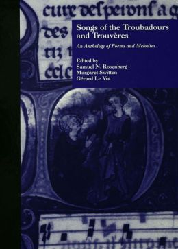 Songs of the Troubadours and Trouveres: An Anthology of Poems and Melodies