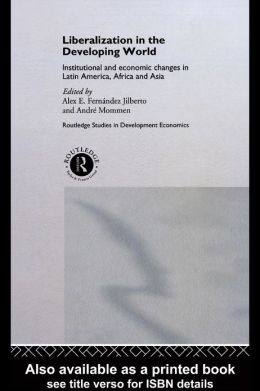Liberalization in the Developing World: Institutional and Economic Changes in Latin America, Africa and Asia