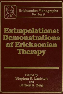Extrapolations: Demonstrations Of Ericksonian Therapy : Ericksonian Monographs 6