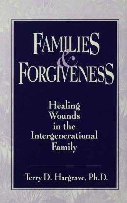 Families And Forgiveness: Healing Wounds In The Intergener: Healing Wounds In The Intergenerational Family