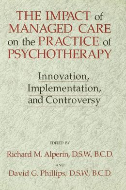 The Impact Of Managed Care On The Practice Of Psychotherapy: Innovations, Implementation And Controversy