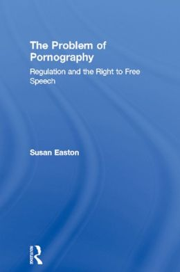 The Problem of Pornography: Regulation and the Right to Free Speech