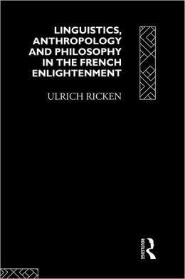 Linguistics, Anthropology and Philosophy in the French Enlightenment: A contribution to the history of the relationship between language theory and ideology