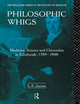 Philosophic Whigs: Medicine, Science and Citizenship in Edinburgh, 1789-1848