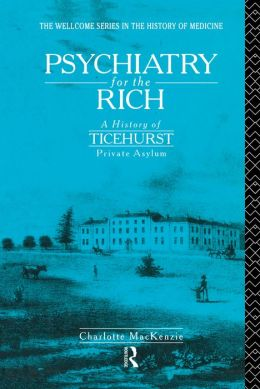 Psychiatry for the Rich: A History of Ticehurst Private Asylum 1792-1917