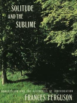 Solitude and the Sublime: The Romantic Aesthetics of Individuation