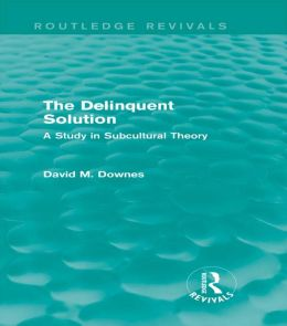 The Delinquent Solution: A Study in Subcultural Theory: A Study in Subcultural Theory