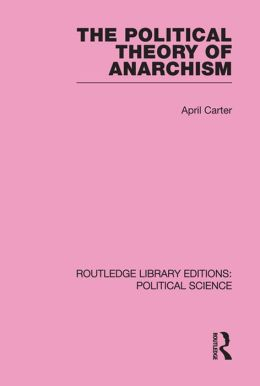 The Political Theory of Anarchism Routledge Library Editions: Political Science Volume 51