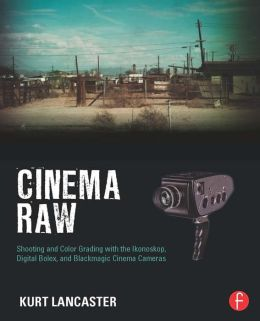 Cinematic Storytelling with 16mm RAW: A Guide to the Next Generation of Digital Cinema Cameras: Shooting and Color Grading with the Ikonoskop, Digital Bolex, and Blackmagic Cinema Cameras