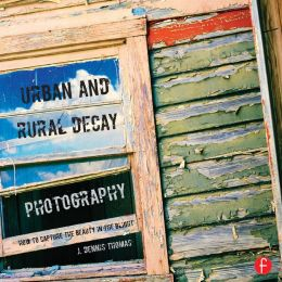 Urban and Rural Decay Photography: Finding the Beauty in the Blight