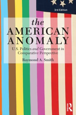 The American Anomaly: U.S. Politics and Government in Comparative Perspective, 3rd Edition: U.S. Politics and Government in Comparative Perspective