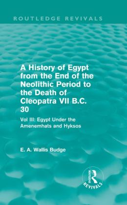 A History of Egypt from the End of the Neolithic Period to the Death of Cleopatra VII B.C. 30 (Routledge Revivals): Vol. III: Egypt Under the Amenemh