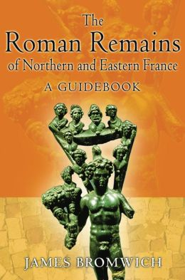 The Roman Remains of Northern and Eastern France: A Guidebook