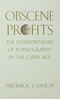 Obscene Profits: Entrepreneurs of Pornography in the Cyber Age: Entrepreneurs of Pornography in the Cyber Age