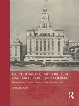 Government, Imperialism and Nationalism in China: The Maritime Customs Service and its Chinese Staff