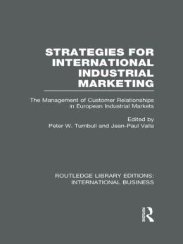 Strategies for International Industrial Marketing (RLE International Business): The Management of Customer Relationships in European Industrial Markets