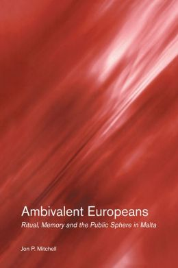 Ambivalent Europeans: Ritual, Memory and the Public Sphere in Malta