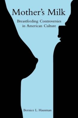 Mother's Milk: Breastfeeding Controversies in American Culture