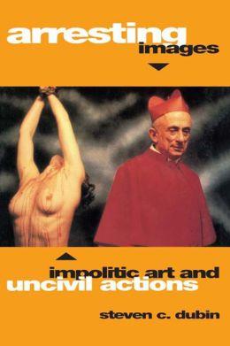 Arresting Images: Impolitic Art and Uncivil Actions: Impolitic Art and Uncivil Actions