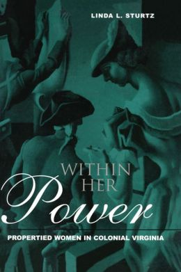 Within Her Power: Propertied Women in Colonial Virginia: Propertied Women in Colonial Virginia