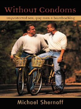 Without Condoms: Unprotected Sex Gay Men and Barebacking: Unprotected Sex, Gay Men and Barebacking