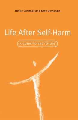 Life After Self-Harm: A Guide to the Future Ulrike Schmidt and Kate Davidson