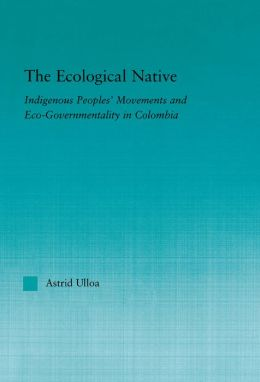 The Ecological Native: Indigenous Peoples' Movements and Eco-Governmentality in Columbia