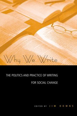 Why We Write: The Politics and Practice of Writing for Social Change: The Politics and Practice of Writing for Social Change
